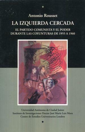 IZQUIERDA CERCADA, LA. EL PARTIDO COMUNISTA Y EL PODER DURANTE LAS COYUNTURAS DE 1955 A 1960