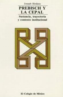 PREBISCH Y LA CEPAL. SUSTANCIA TRAYECTORIA Y CONTEXTO INSTITUCIONAL