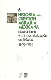 HISTORIA DE LA CUESTION AGRARIA MEXICANA / TOMO 6 EL AGRARISMO Y LA INDUSTRIALIZACION DE MEXICO 1940-1950