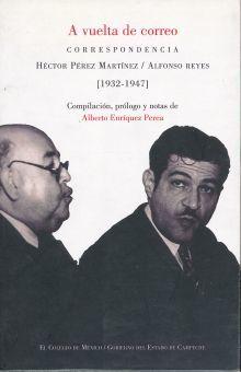 A VUELTA DE CORREO. CORRESPONDENCIA HECTOR PEREZ MARTINEZ / ALFONSO REYES 1932-1947