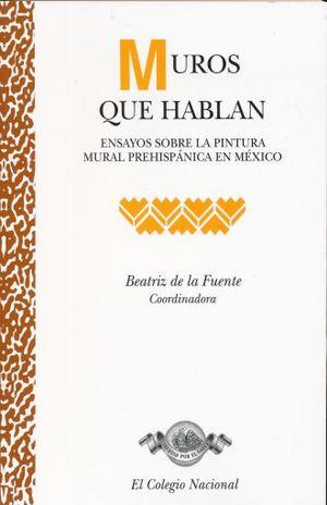 MUROS QUE HABLAN. ENSAYOS SOBRE LA PINTURA MURAL PREHISPANICA EN MEXICO
