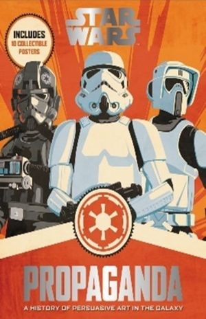 STAR WARS PROPAGANDA. A HISTORY OF PERSUASIVE ART IN THE GALAXY (INCLUDES 10 COLECTIBLE POSTERS)