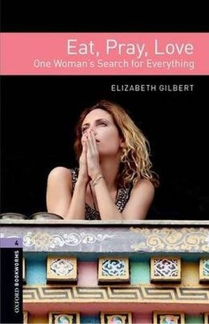 EAT PRAY LOVE ONE WOMANS SEARCH FOR EVERYTHING. OXFORD BOOKWORMS LEVEL 4 / 3 ED.