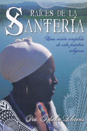 RAICES DE LA SANTERIA. UNA VISION COMPLETA DE ESTA PRACTICA RELIGIOSA