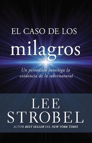 CASO DE LOS MILAGROS, EL. UN PERIODISTA INVESTIGA LA EVIDENCIA DE LO SOBRENATURAL