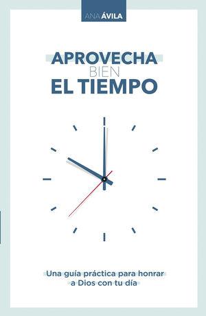 Aprovecha bien el tiempo. Una guía práctica para honrar a Dios con tu día