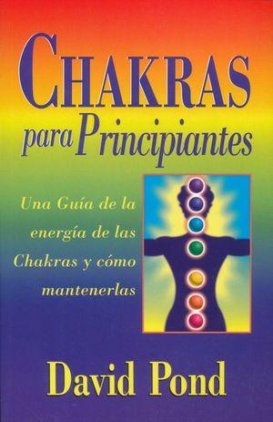 CHAKRAS PARA PRINCIPIANTES. UNA GUIA DE LA ENERGIA DE LAS CHAKRAS Y COMO MANTENERLAS