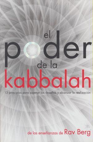 PODER DE LA KABBALAH, EL. 13 PRINCIPIOS PARA SUPERAR LOS DESAFIOS Y ALCANZAR LA REALIZACION. DE LAS ENSEÑANZAS DE RAV BERG