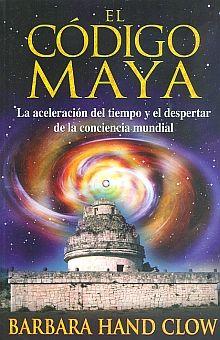 CODIGO MAYA, EL. LA ACELERACION DEL TIEMPO Y EL DESPERTAR DE LA CONCIENCIA MUNDIAL