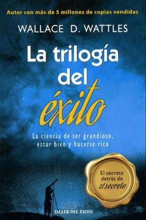 TRILOGIA DEL EXITO, LA. LA CIENCIA DE SER GRANDIOSO ESTAR BIEN Y HACERSE RICO