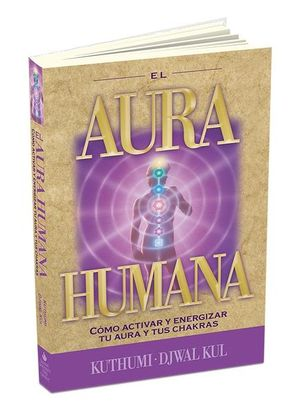 AURA HUMANA, EL. COMO ACTIVAR Y ENERGIZAR TU AURA Y TUS CHAKRAS