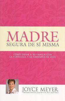 MADRE SEGURA DE SI MISMA. COMO GUIAR A SU FAMILIA CON LA FORTALEZA Y LA SABIDURIA DE DIOS