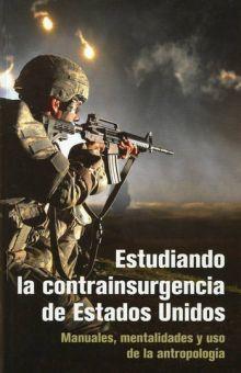 ESTUDIANDO LA CONTRAINSURGENCIA DE ESTADOS UNIDOS. MANUALES MENTALIDADES Y USO DE LA ANTROPOLOGIA / 2 ED.
