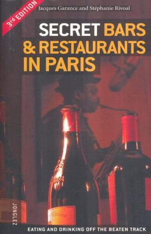 SECRET BARS AND RESTAURANTS IN PARIS. EATING AND DRINKING OFF THE BEATEN TRACK / 3 ED.