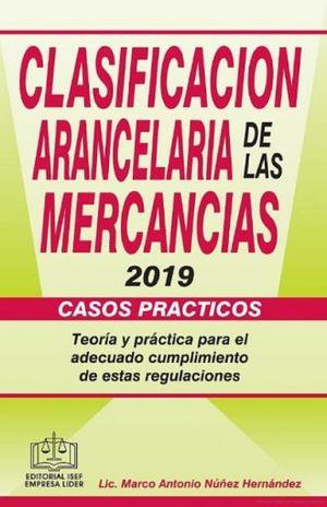 CLASIFICACION ARANCELARIA DE LAS MERCANCIAS 2019 CASOS PRACTICOS. TEORIA Y PRACTICA PARA EL ADECUADO CUMPLIMIENTO DE ESTAS REGULACIONES / 4 ED.