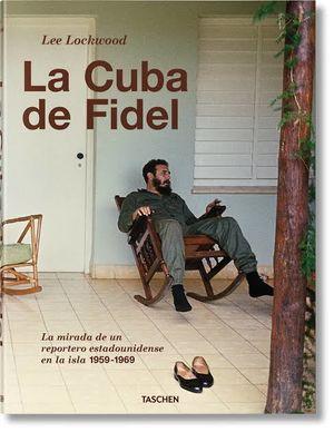 CUBA DE FIDEL, LA. LA MIRADA DE UN REPORTERO ESTADOUNIDENSE EN LA ISLA 1959 - 1969