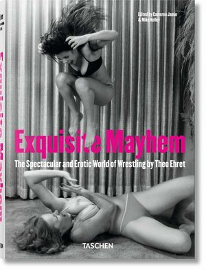 EXQUISITE MAYTHEM. THE SPECTACULAR AND EROTIC WORLD OF WRESTLING
