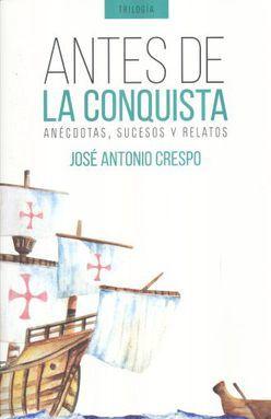 ANTES DE LA CONQUISTA. ANECDOTAS SUCESOS Y RELATOS / TRILOGIA