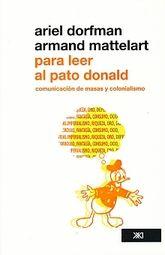PARA LEER AL PATO DONALD. COMUNICACION DE MASAS Y COLONIALISMO
