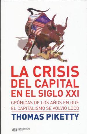 CRISIS DEL CAPITAL EN EL SIGLO XXI, LA. CRONICAS DE LOS AÑOS EN QUE EL CAPITALISMO SE VOLVIO LOCO