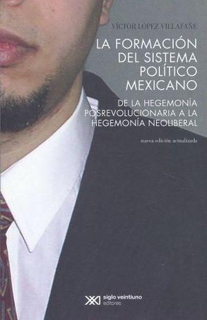 FORMACION DEL SISTEMA POLITICO MEXICANO, LA. DE LA HEGEMONIA POSREVOLUCIONARIA A LA HEGEMONIA NEOLIBERAL