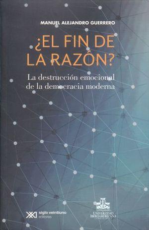 EL FIN DE LA RAZON. LA DESTRUCCION EMOCIONAL DE LA DEMOCRACIA MODERNA