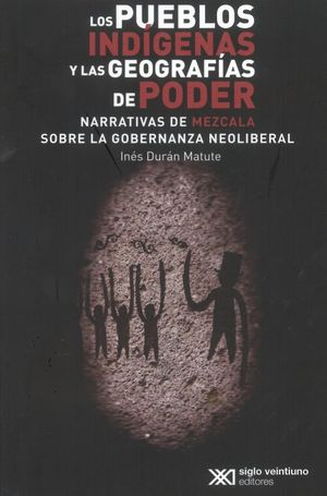 PUEBLOS INDIGENAS Y LAS GEOGRAFIAS DEL PODER, LOS. NARRATIVAS DE MEZCALA SOBRE LA GOBERNANZA NEOLIBERAL