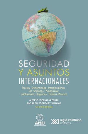 Seguridad y asuntos internacionales. Teorías, dimensiones, interdisciplinas, las américas, amenazas, instituciones, regiones y políticas mundiales