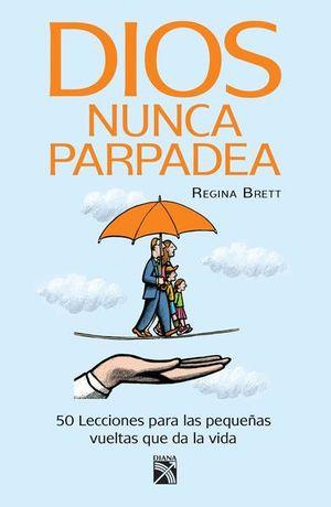 DIOS NUNCA PARPADEA. 50 LECCIONES PARA LAS PEQUEÑAS VUELTAS DE LA VIDA