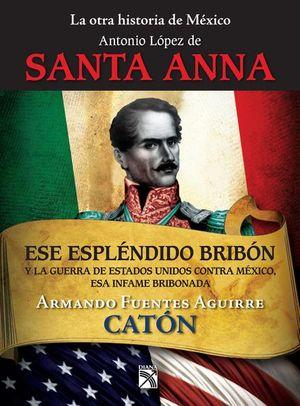 ANTONIO LOPEZ DE SANTA ANNA. ESE ESPLENDIDO BRIBON. LA OTRA HISTORIA DE MEXICO