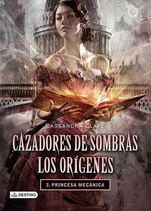 CAZADORES DE SOMBRAS / LOS ORIGENES 3. PRINCESA MECANICA