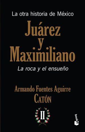 JUAREZ Y MAXIMILIANO. LA ROCA Y EL ENSUEÑO. LA OTRA HISTORIA DE MEXICO
