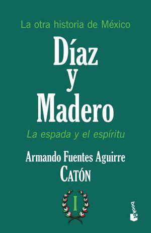 DIAZ Y MADERO. LA ESPADA Y EL ESPIRITU. LA OTRA HISTORIA DE MEXICO / TOMO I