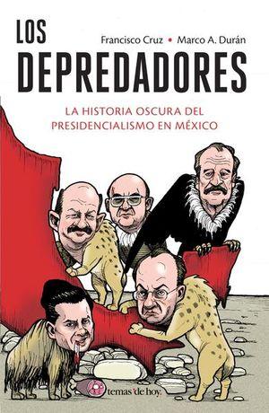DEPREDADORES, LOS. LA HISTORIA OSCURA DEL PRESIDENCIALISMO EN MEXICO