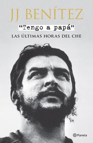 TENGO A PAPA. LAS ULTIMAS HORAS DEL CHE