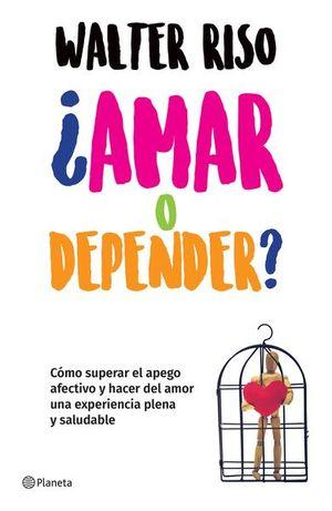Amar o depender. Cómo superar el apego afectivo y hacer del amor una experiencia plena y saludable