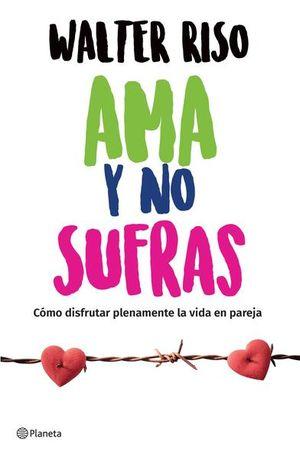 AMA Y NO SUFRAS. COMO DISFRUTAR PLENAMENTE DE LA VIDA EN PAREJA