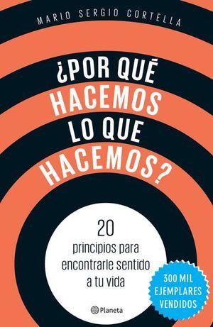 POR QUE HACEMOS LO QUE HACEMOS. 20 PRINCIPIOS PARA ENCONTRARLE SENTIDO A TU VIDA
