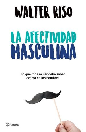 AFECTIVIDAD MASCULINA, LA. LO QUE TODA MUJER DEBE SABER ACERCA DE LOS HOMBRES