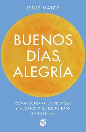 BUENOS DIAS ALEGRIA. COMO SUPERAR LA TRISTEZA Y ALCANZAR EL EQUILIBRIO EMOCIONAL