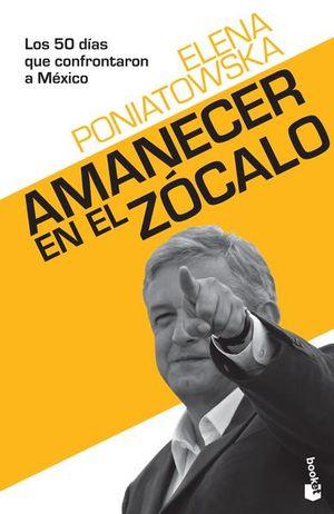 AMANECER EN EL ZOCALO. LOS 50 DIAS QUE CONFRONTARON A MEXICO