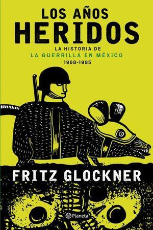 AÑOS HERIDOS, LOS. LA HISTORIA DE LA GUERRILLA EN MEXICO 1968 1985