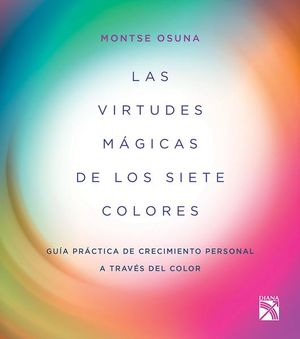 VIRTUDES MAGICAS DE LOS SIETE COLORES, LAS. GUIA PRACTICA DE CRECIMIENTO PERSONAL A TRAVES DEL COLOR
