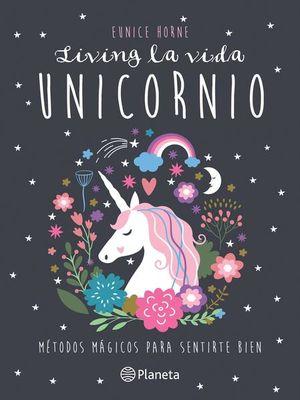 LIVING LA VIDA UNICORNIO. METODOS MAGICOS PARA SENTIRTE BIEN