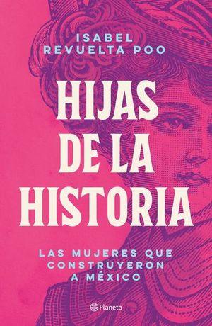 Hijas de la historia. Las mujeres que construyeron a México