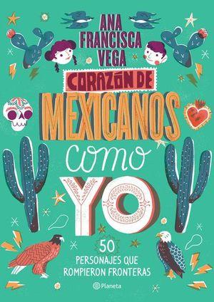 Corazón de Mexicanos como yo. 50 historias de personajes que rompieron fronteras