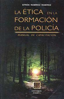 ETICA EN LA FORMACION DE LA POLICIA, LA. MANUAL DE CAPACITACION
