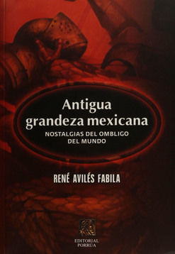 ANTIGUA GRANDEZA MEXICANA. NOSTALGIAS DEL OMBLIGO DEL MUNDO