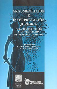ARGUMENTACION E INTERPRETACION JURIDICA. PARA JUICIOS ORALES Y LA PROTECCION DE DERECHOS HUMANOS