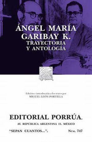 # 747. ANGEL MARIA GARIBAY K. TRAYECTORIA Y ANTOLOGIA